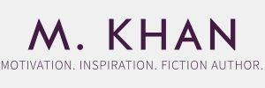 M. Khan. Motivation. Inspiration. Fiction Author.